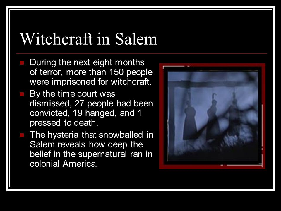 Witchcraft in Salem During the next eight months of terror, more than 150 people were imprisoned for witchcraft.