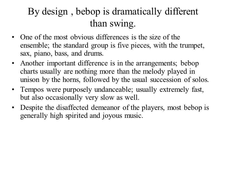 By design , bebop is dramatically different than swing.