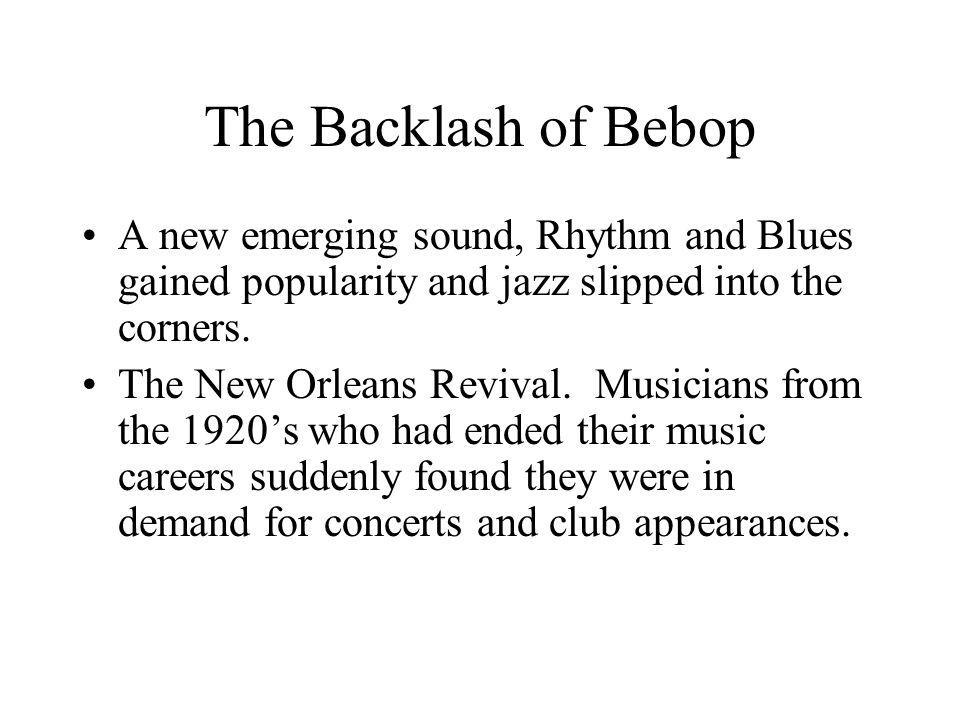 The Backlash of Bebop A new emerging sound, Rhythm and Blues gained popularity and jazz slipped into the corners.