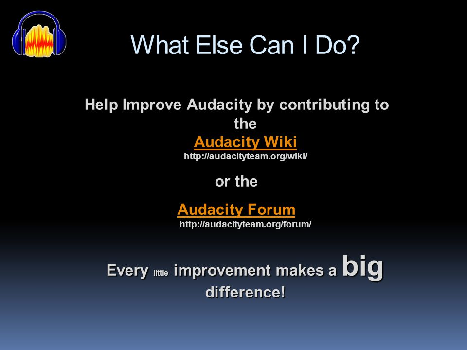 What Else Can I Do Help Improve Audacity by contributing to the Audacity Wiki http://audacityteam.org/wiki/