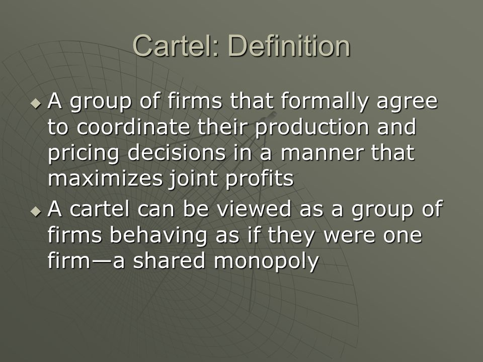 Cartel: Definition A group of firms that formally agree to coordinate their production and pricing decisions in a manner that maximizes joint profits.