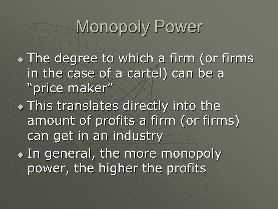Monopoly Power The degree to which a firm (or firms in the case of a cartel) can be a price maker