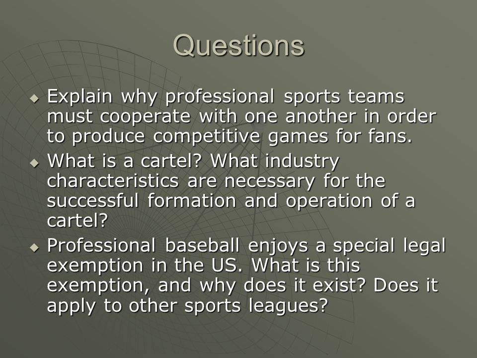 Questions Explain why professional sports teams must cooperate with one another in order to produce competitive games for fans.