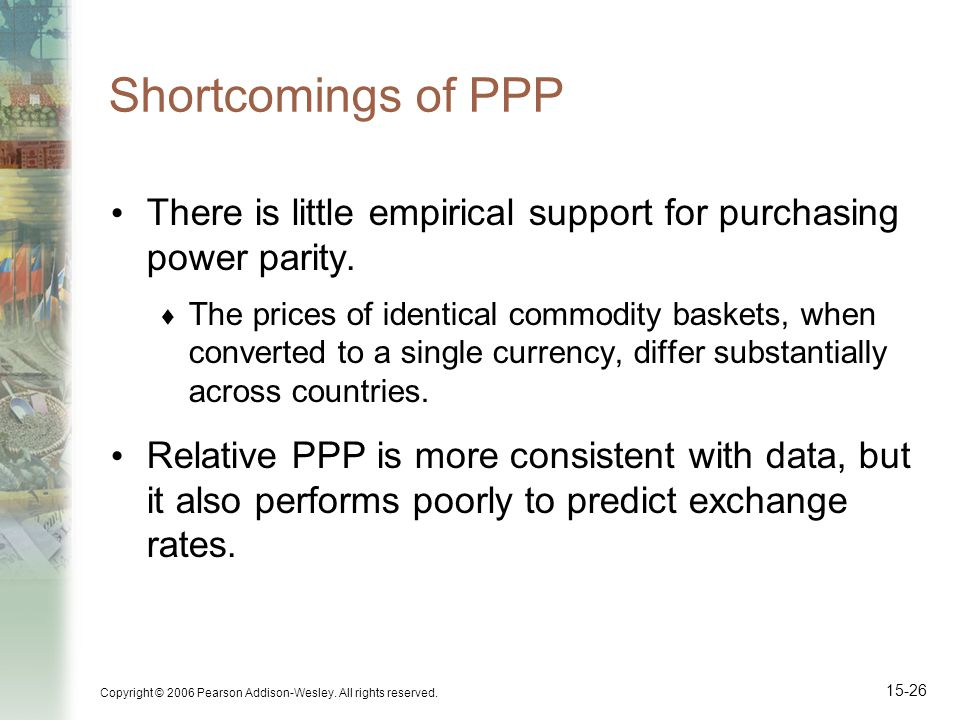 Shortcomings of PPP There is little empirical support for purchasing power parity.