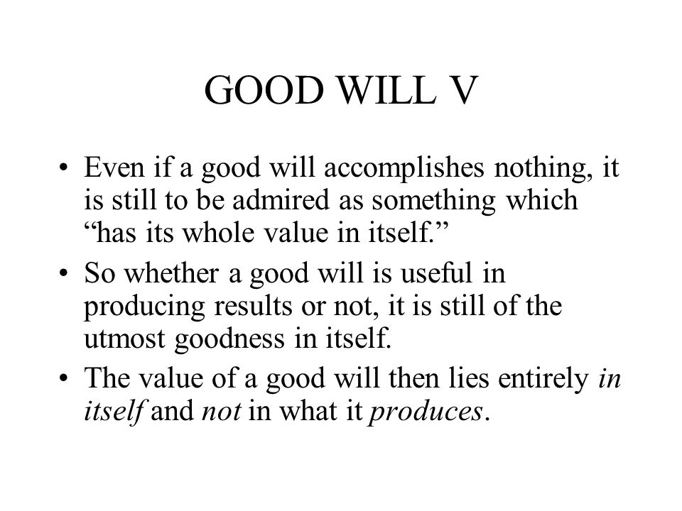 GOOD WILL V Even if a good will accomplishes nothing, it is still to be admired as something which has its whole value in itself.