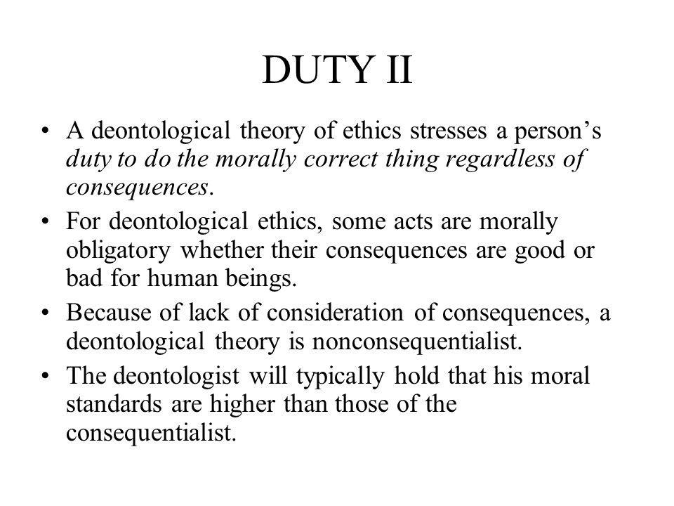 DUTY II A deontological theory of ethics stresses a person's duty to do the morally correct thing regardless of consequences.