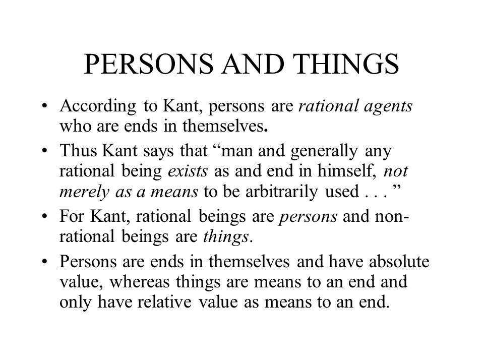 PERSONS AND THINGS According to Kant, persons are rational agents who are ends in themselves.