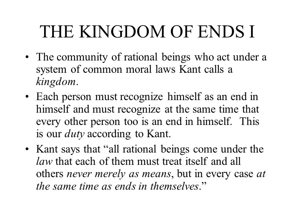 THE KINGDOM OF ENDS I The community of rational beings who act under a system of common moral laws Kant calls a kingdom.