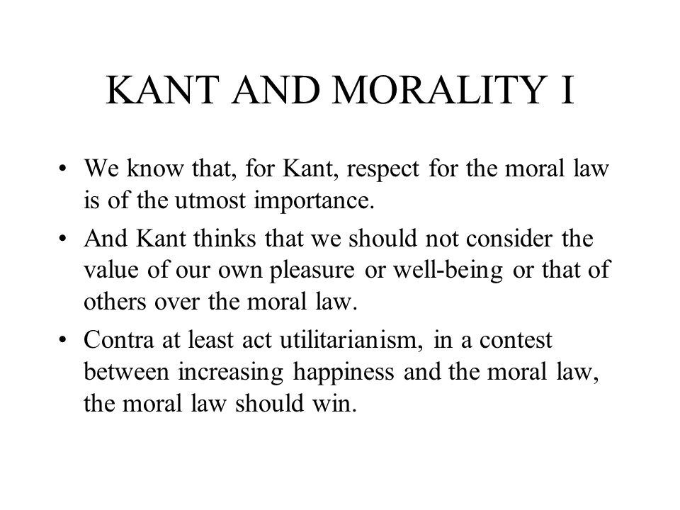 KANT AND MORALITY I We know that, for Kant, respect for the moral law is of the utmost importance.