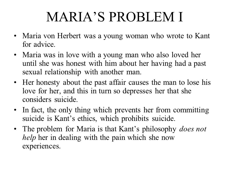 MARIA'S PROBLEM I Maria von Herbert was a young woman who wrote to Kant for advice.