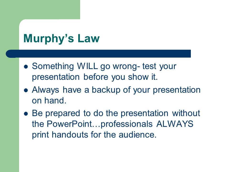 Murphy's Law Something WILL go wrong- test your presentation before you show it. Always have a backup of your presentation on hand.