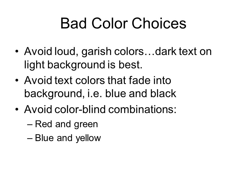 Bad Color Choices Avoid loud, garish colors…dark text on light background is best. Avoid text colors that fade into background, i.e. blue and black.