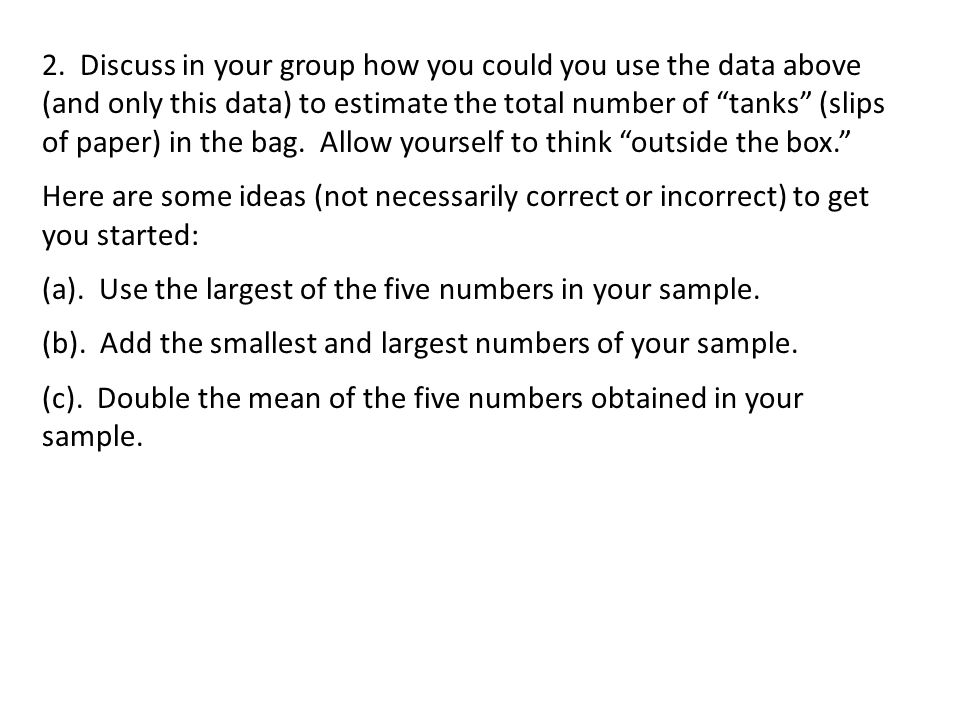 2. Discuss in your group how you could you use the data above (and only this data) to estimate the total number of tanks (slips of paper) in the bag. Allow yourself to think outside the box.