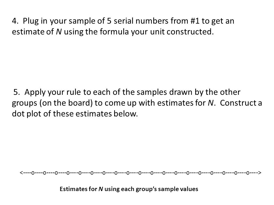 4. Plug in your sample of 5 serial numbers from #1 to get an estimate of N using the formula your unit constructed.