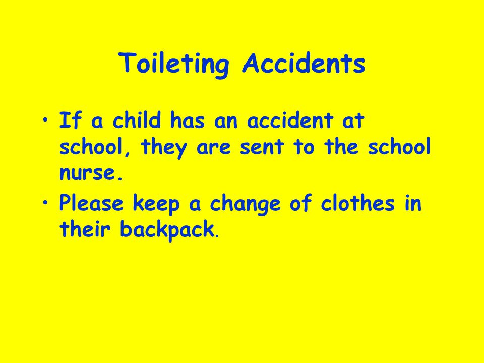 Toileting Accidents If a child has an accident at school, they are sent to the school nurse.
