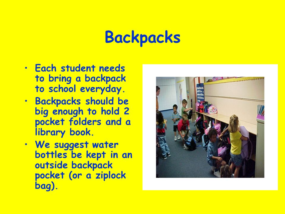 Backpacks Each student needs to bring a backpack to school everyday.