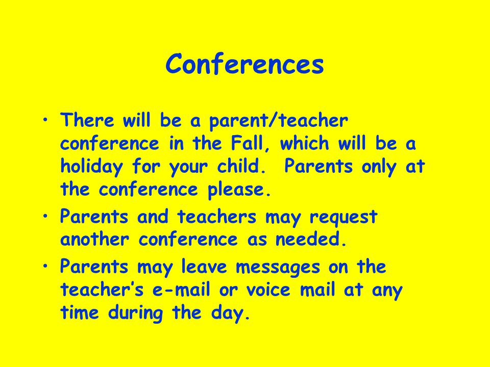 Conferences There will be a parent/teacher conference in the Fall, which will be a holiday for your child. Parents only at the conference please.