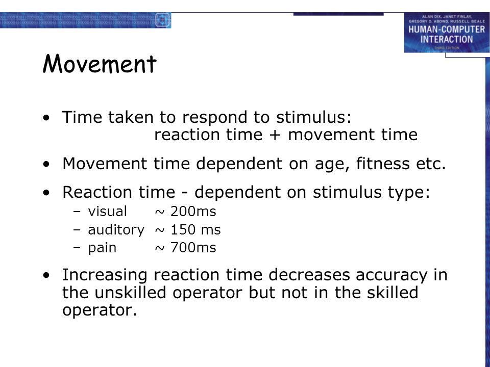 Movement Time taken to respond to stimulus: reaction time + movement time. Movement time dependent on age, fitness etc.