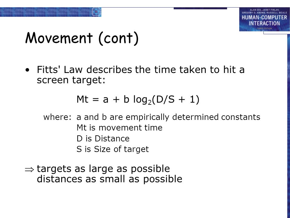 Movement (cont) Fitts Law describes the time taken to hit a screen target: Mt = a + b log2(D/S + 1)