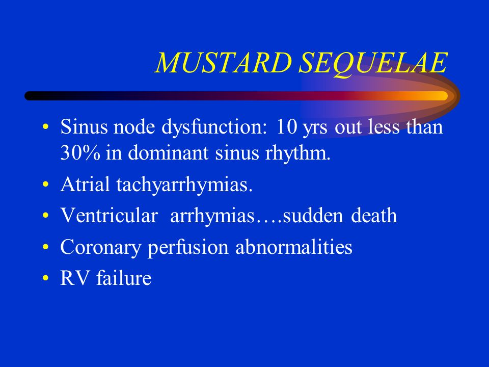 MUSTARD SEQUELAE Sinus node dysfunction: 10 yrs out less than 30% in dominant sinus rhythm. Atrial tachyarrhymias.
