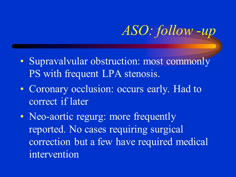 ASO: follow -up Supravalvular obstruction: most commonly PS with frequent LPA stenosis. Coronary occlusion: occurs early. Had to correct if later.