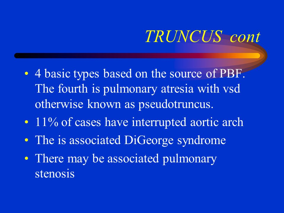 TRUNCUS cont 4 basic types based on the source of PBF. The fourth is pulmonary atresia with vsd otherwise known as pseudotruncus.