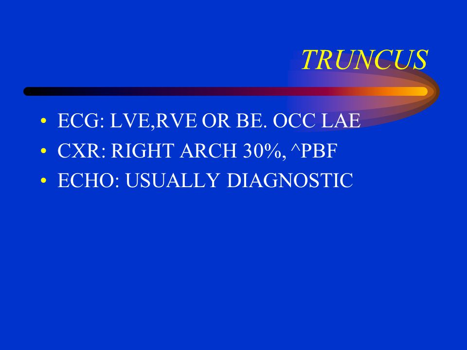 TRUNCUS ECG: LVE,RVE OR BE. OCC LAE CXR: RIGHT ARCH 30%, ^PBF