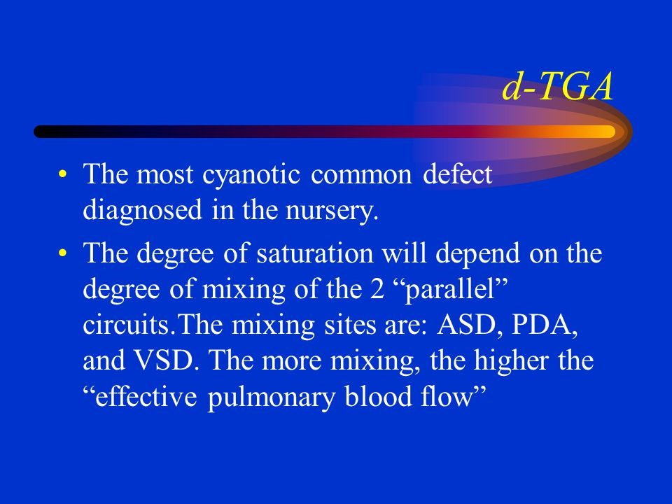 d-TGA The most cyanotic common defect diagnosed in the nursery.