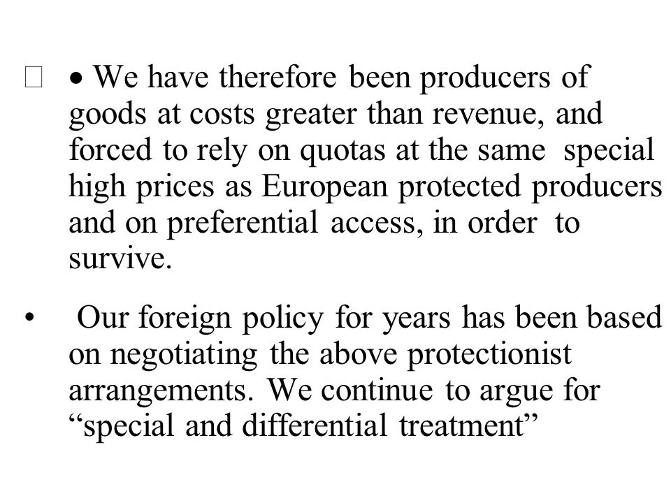 · We have therefore been producers of goods at costs greater than revenue, and forced to rely on quotas at the same special high prices as European protected producers and on preferential access, in order to survive.