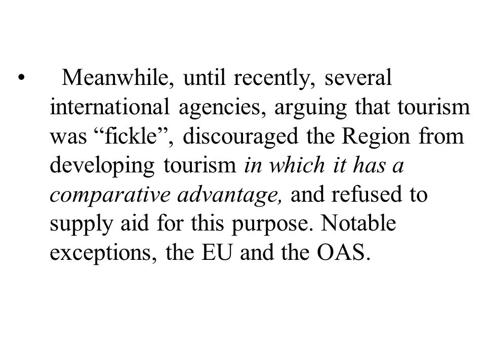 Meanwhile, until recently, several international agencies, arguing that tourism was fickle , discouraged the Region from developing tourism in which it has a comparative advantage, and refused to supply aid for this purpose. Notable exceptions, the EU and the OAS.