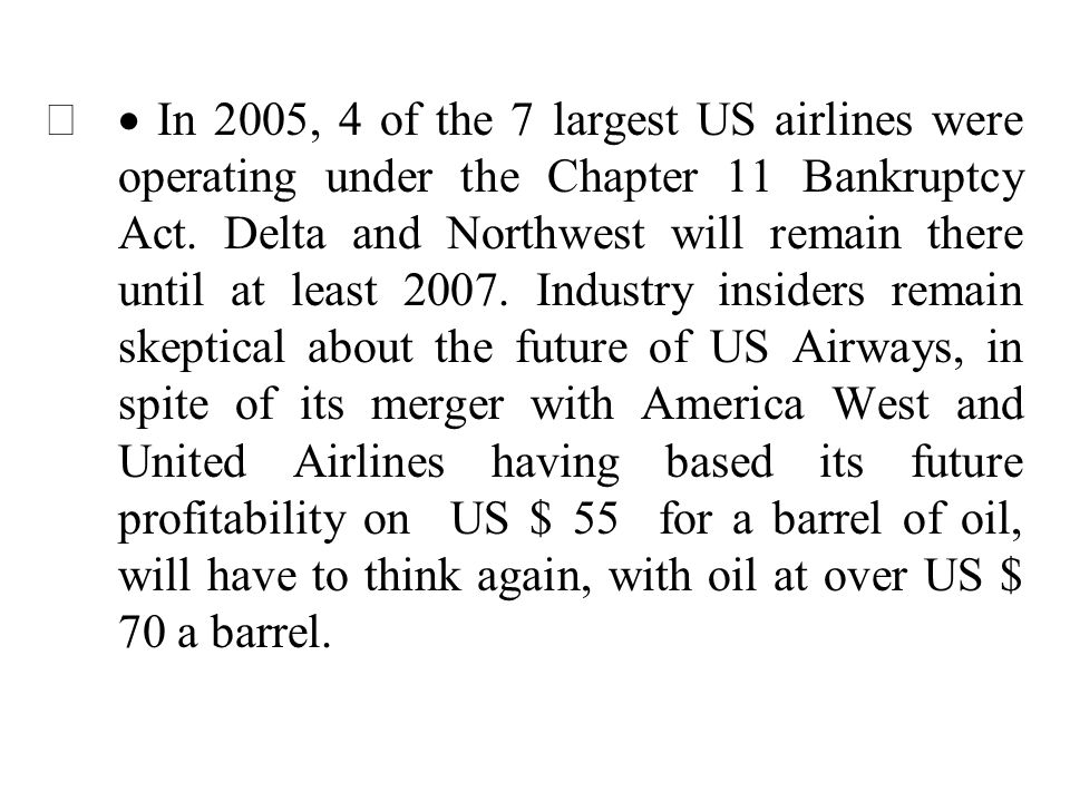 · In 2005, 4 of the 7 largest US airlines were operating under the Chapter 11 Bankruptcy Act. Delta and Northwest will remain there until at least 2007. Industry insiders remain skeptical about the future of US Airways, in spite of its merger with America West and United Airlines having based its future profitability on US $ 55 for a barrel of oil, will have to think again, with oil at over US $ 70 a barrel.