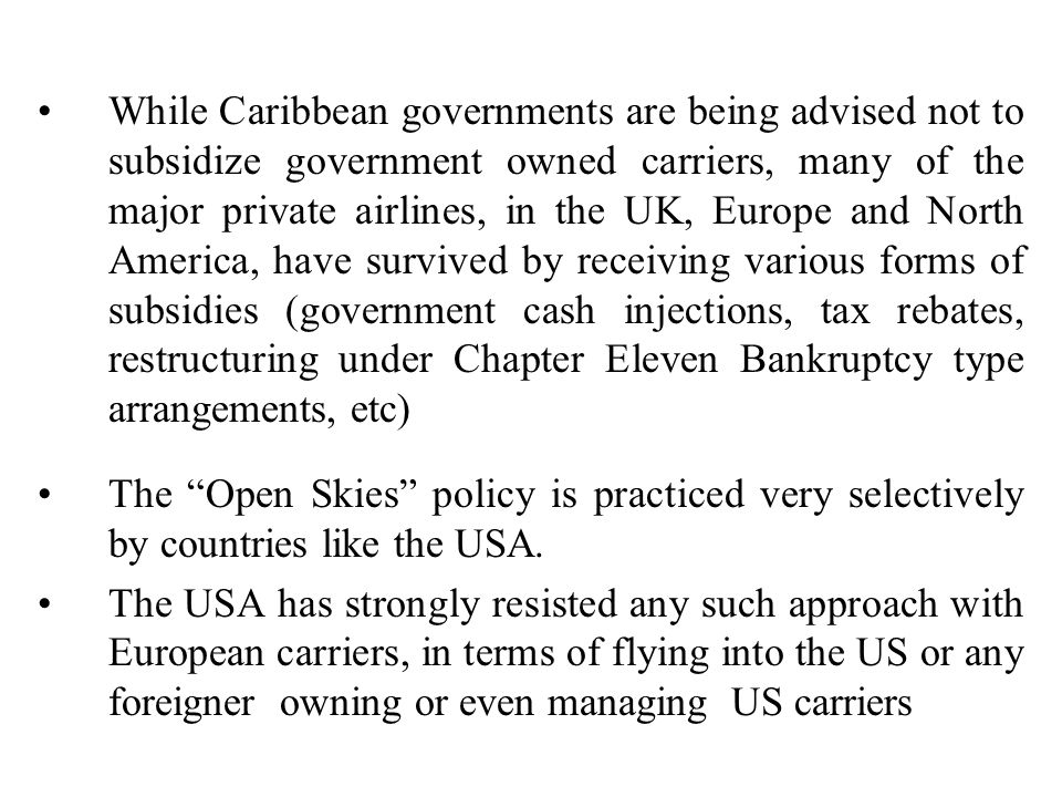 While Caribbean governments are being advised not to subsidize government owned carriers, many of the major private airlines, in the UK, Europe and North America, have survived by receiving various forms of subsidies (government cash injections, tax rebates, restructuring under Chapter Eleven Bankruptcy type arrangements, etc)
