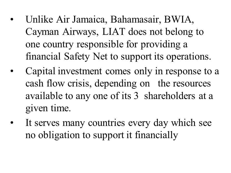 Unlike Air Jamaica, Bahamasair, BWIA, Cayman Airways, LIAT does not belong to one country responsible for providing a financial Safety Net to support its operations.