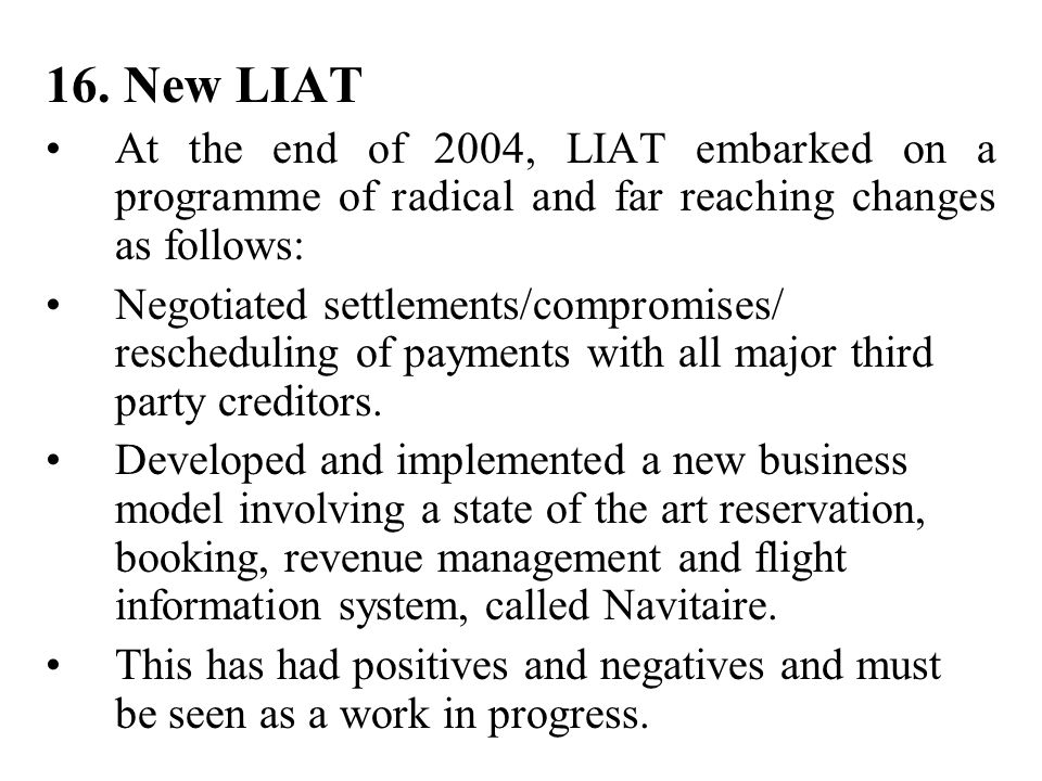 16. New LIAT At the end of 2004, LIAT embarked on a programme of radical and far reaching changes as follows: