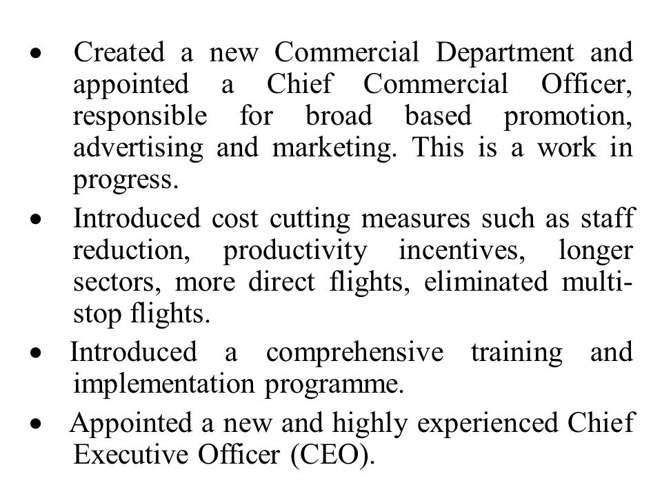 · Created a new Commercial Department and appointed a Chief Commercial Officer, responsible for broad based promotion, advertising and marketing. This is a work in progress.