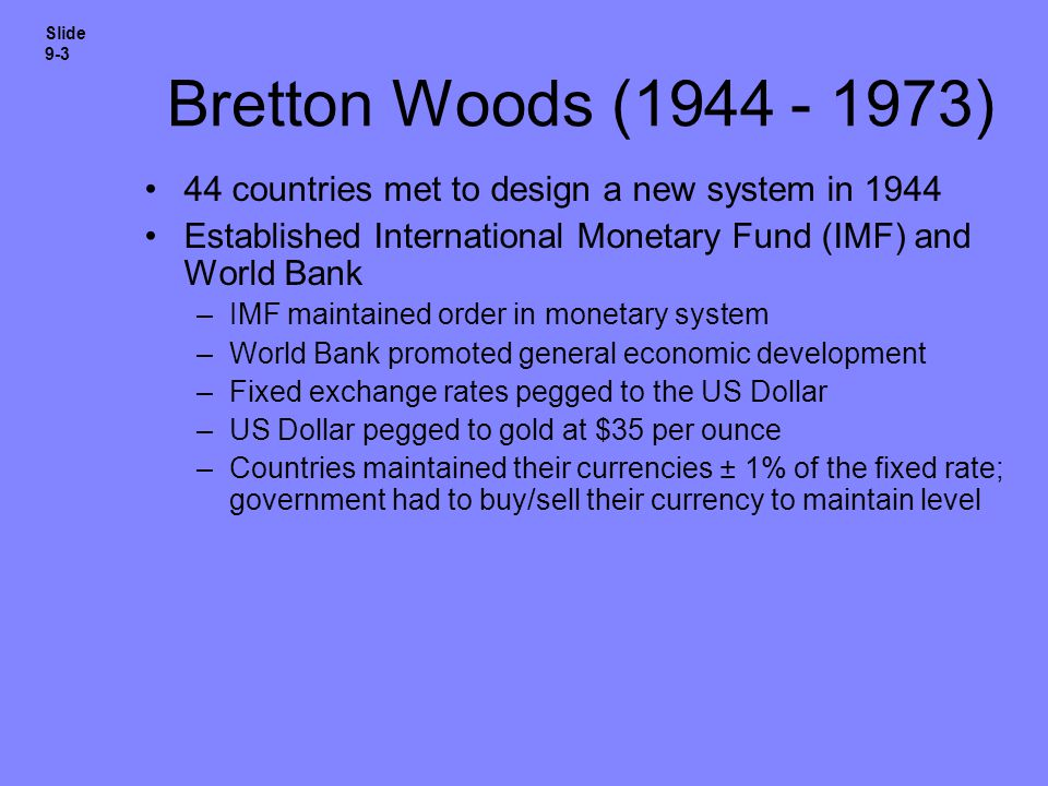 Slide 9-3 Bretton Woods (1944 - 1973) 44 countries met to design a new system in 1944. Established International Monetary Fund (IMF) and World Bank.