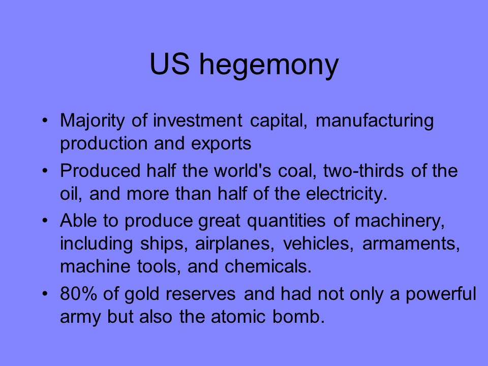 US hegemony Majority of investment capital, manufacturing production and exports.