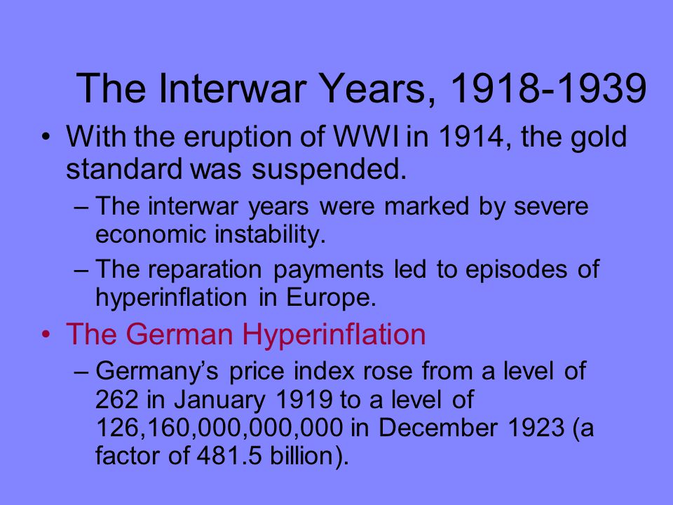 The Interwar Years, 1918-1939 With the eruption of WWI in 1914, the gold standard was suspended.