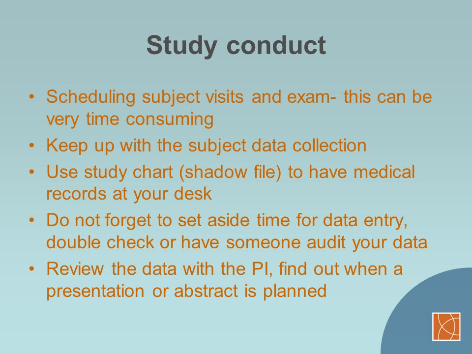Study conduct Scheduling subject visits and exam- this can be very time consuming. Keep up with the subject data collection.