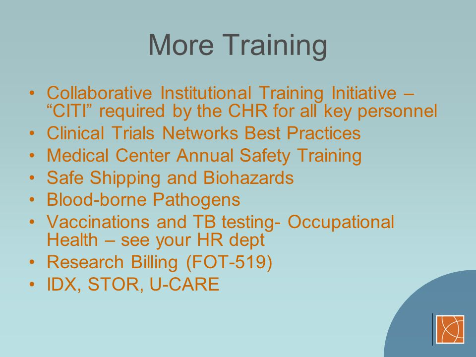More Training Collaborative Institutional Training Initiative – CITI required by the CHR for all key personnel.