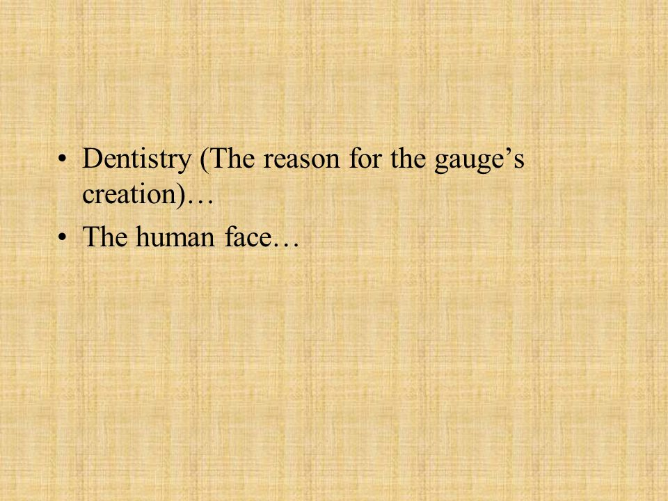 Dentistry (The reason for the gauge's creation)…