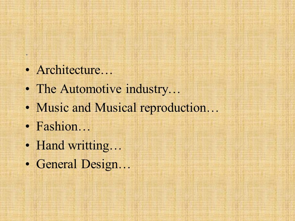 . Architecture… The Automotive industry… Music and Musical reproduction… Fashion… Hand writting…