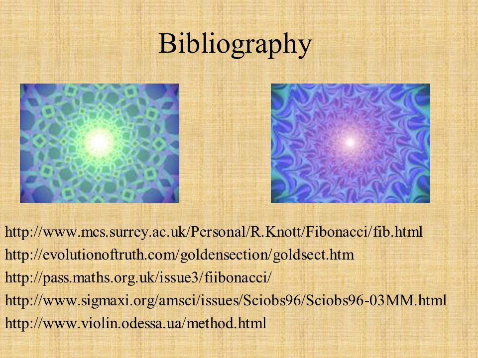 Bibliography http://www.mcs.surrey.ac.uk/Personal/R.Knott/Fibonacci/fib.html. http://evolutionoftruth.com/goldensection/goldsect.htm.