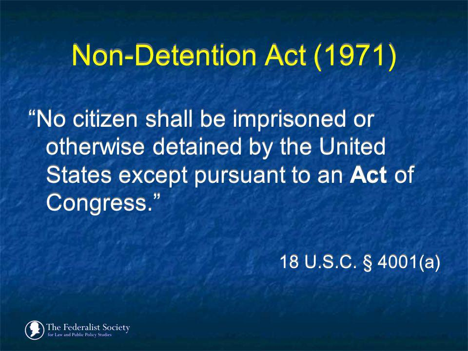 Non-Detention Act (1971) No citizen shall be imprisoned or otherwise detained by the United States except pursuant to an Act of Congress.
