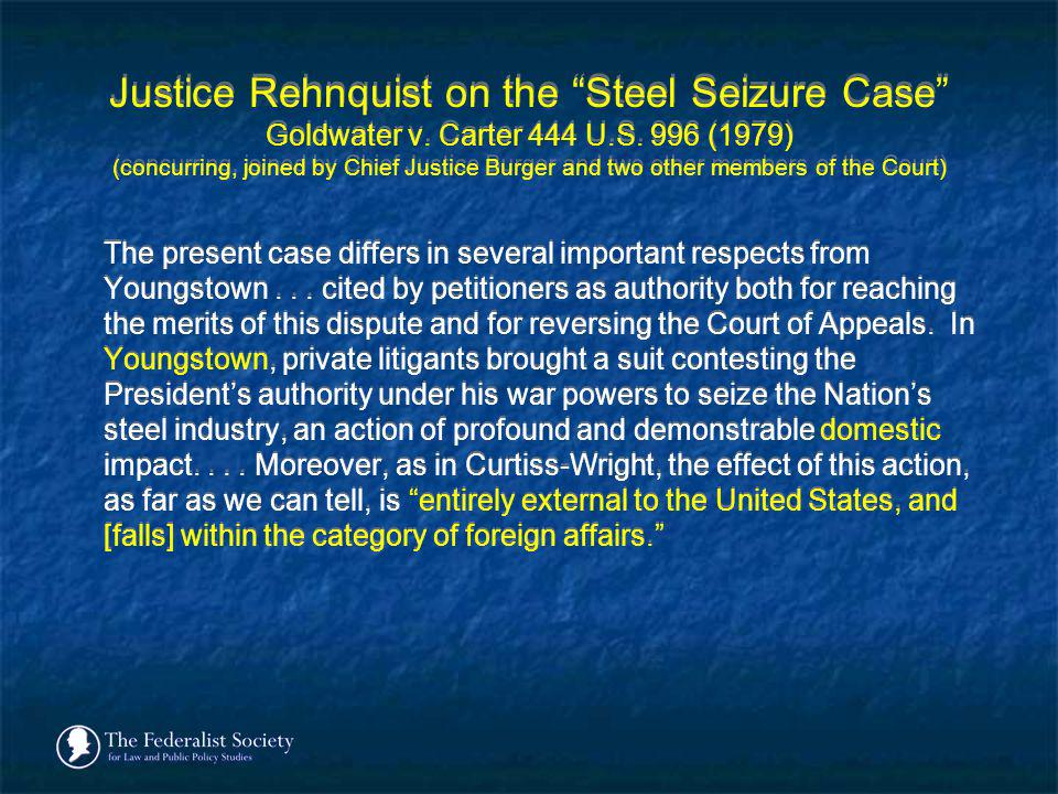 Justice Rehnquist on the Steel Seizure Case Goldwater v. Carter 444 U.S. 996 (1979) (concurring, joined by Chief Justice Burger and two other members of the Court)