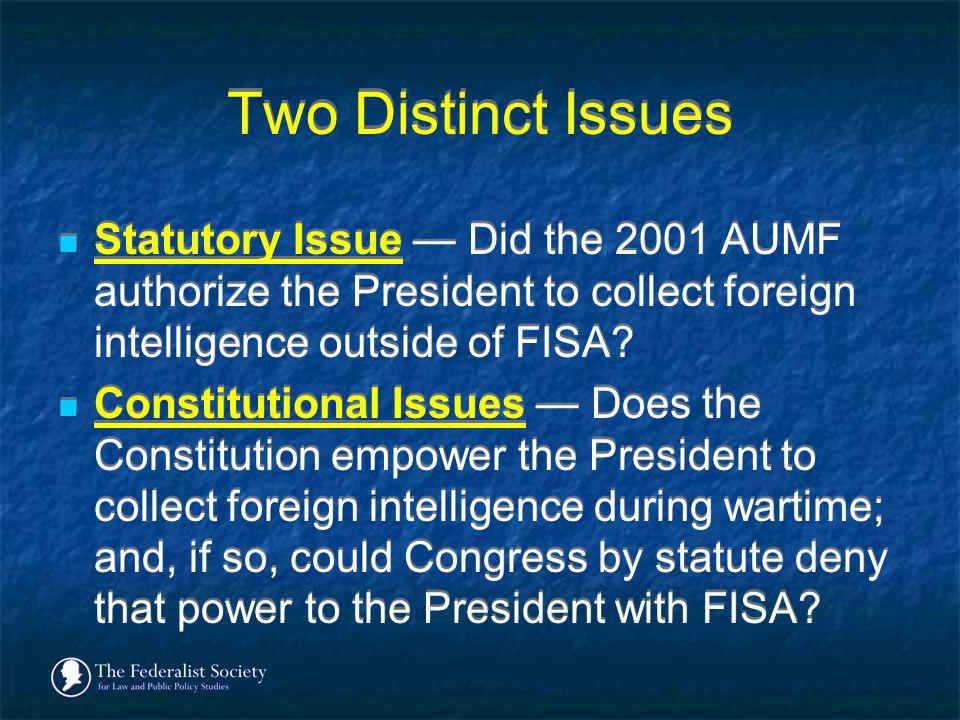 Two Distinct Issues Statutory Issue — Did the 2001 AUMF authorize the President to collect foreign intelligence outside of FISA