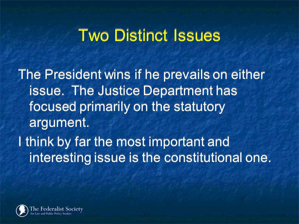 Two Distinct Issues The President wins if he prevails on either issue. The Justice Department has focused primarily on the statutory argument.