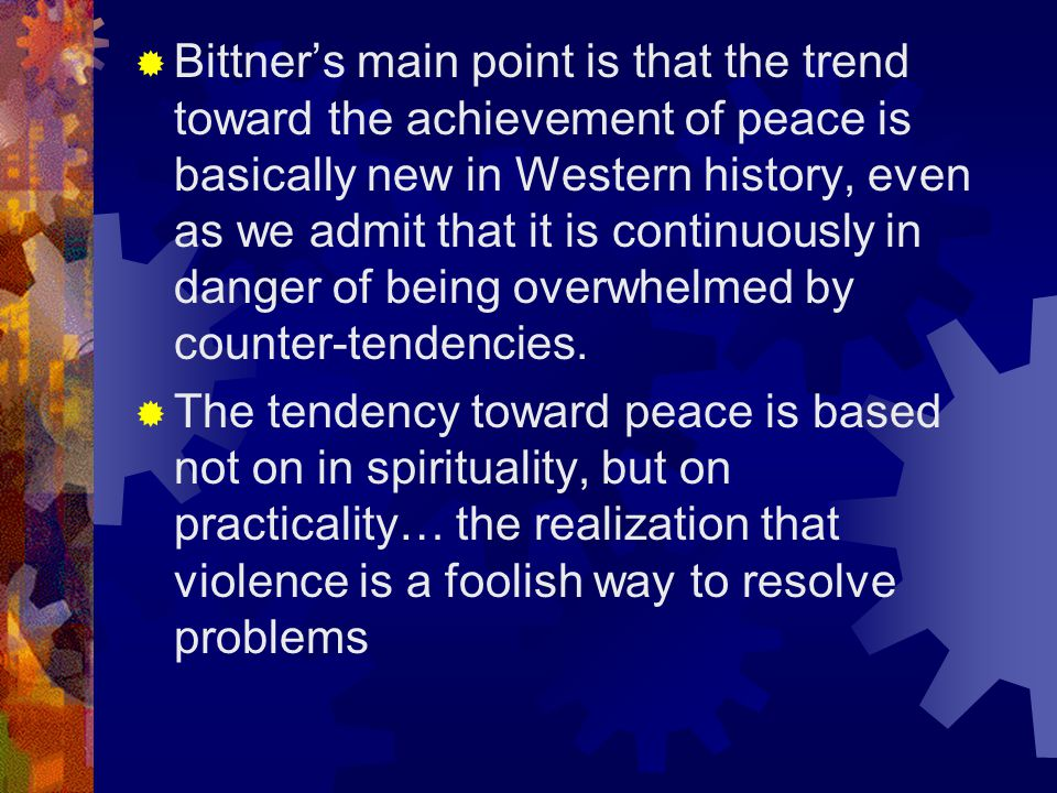 Bittner's main point is that the trend toward the achievement of peace is basically new in Western history, even as we admit that it is continuously in danger of being overwhelmed by counter-tendencies.