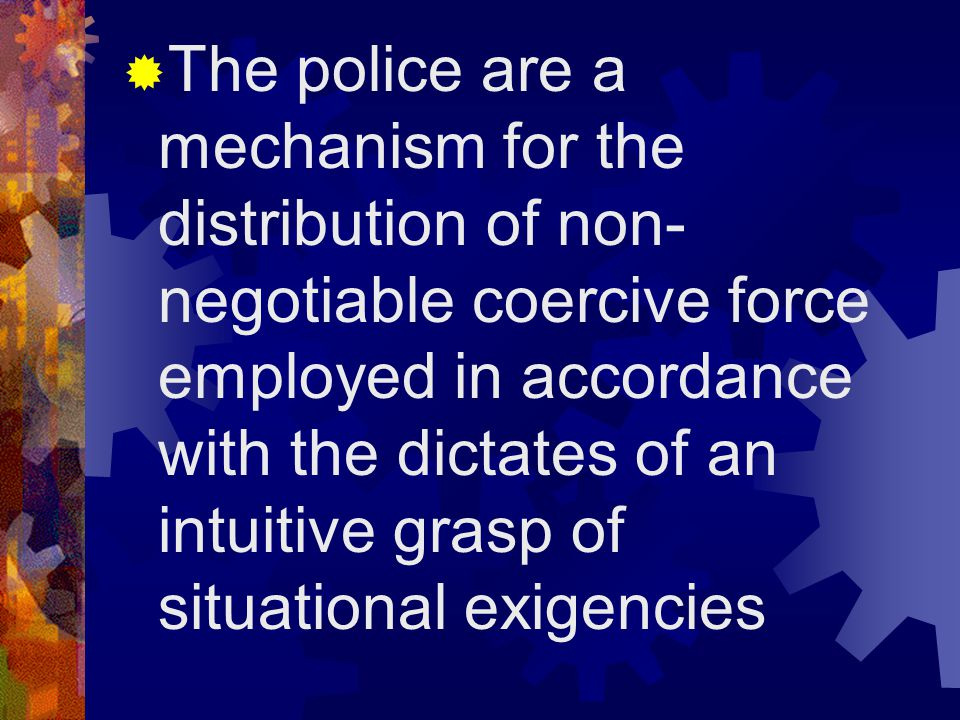 The police are a mechanism for the distribution of non-negotiable coercive force employed in accordance with the dictates of an intuitive grasp of situational exigencies