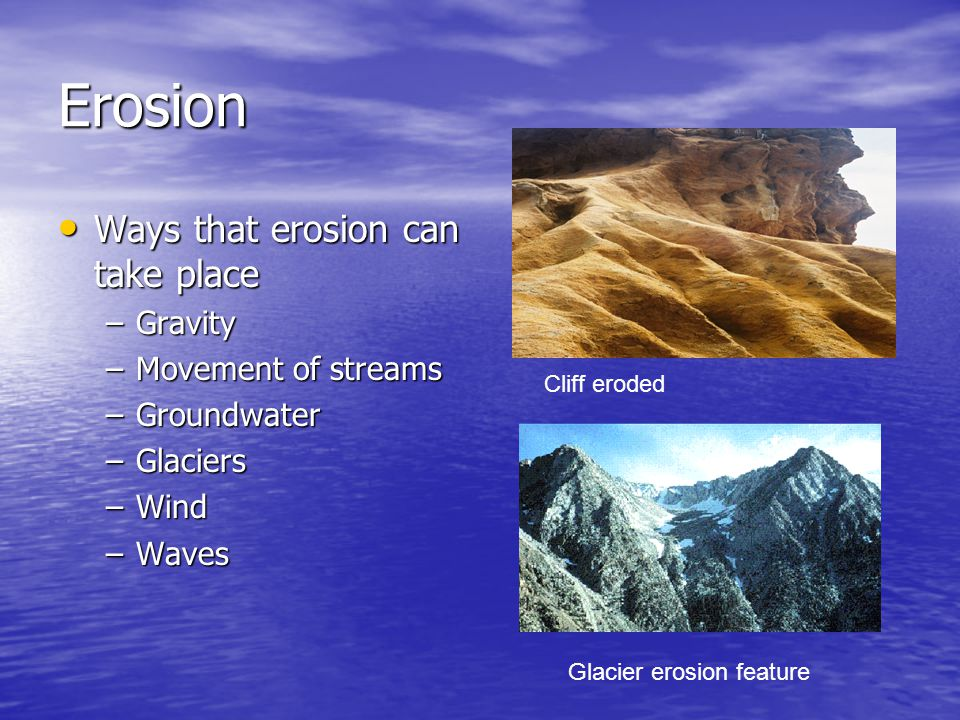 Erosion Ways that erosion can take place Gravity Movement of streams